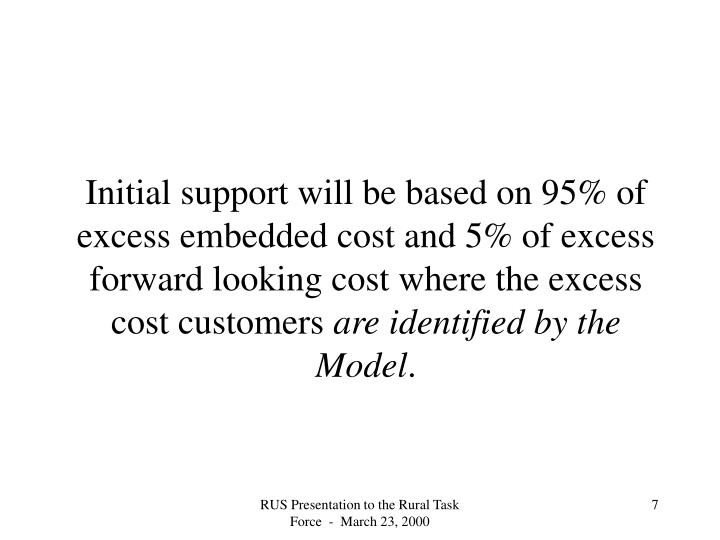 Initial support will be based on 95% of excess embedded cost and 5% of excess forward looking cost where the excess cost customers