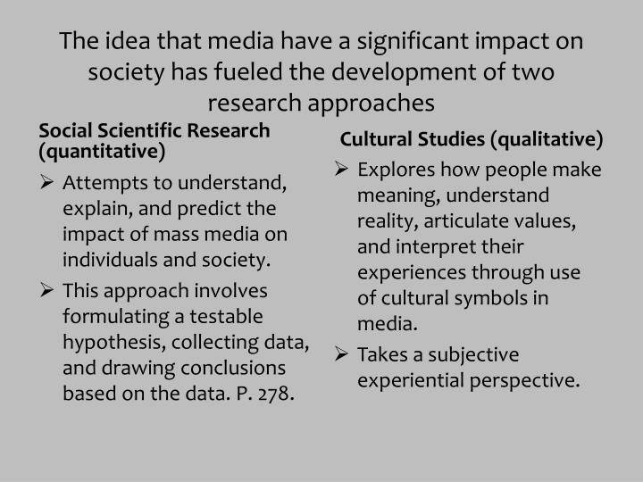 The idea that media have a significant impact on society has fueled the development of two research ...