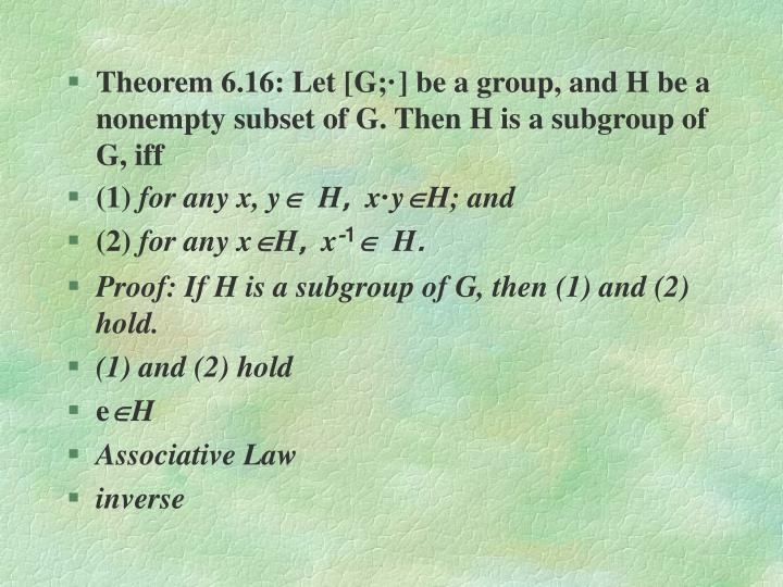 Theorem 6.16: Let [G;·] be a group, and H be a nonempty subset of G. Then H is a subgroup of G, iff