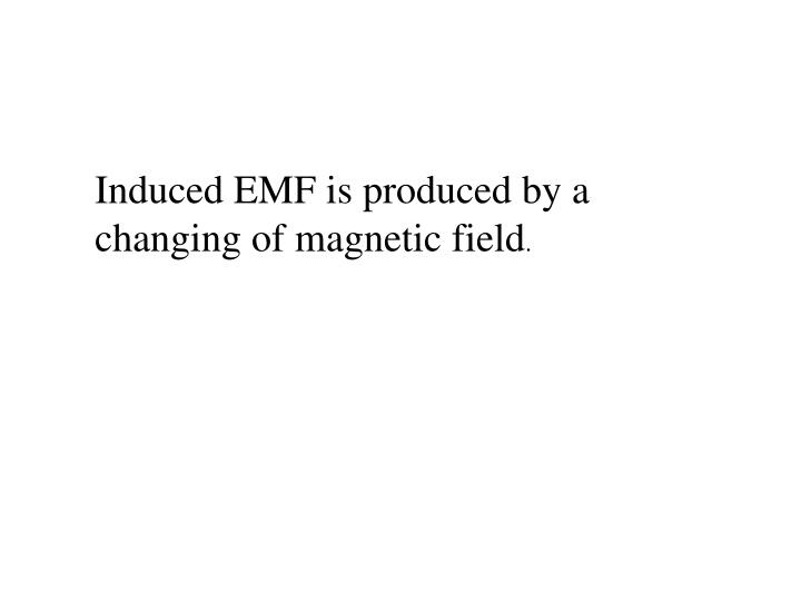 Induced EMF is produced by a changing of magnetic field