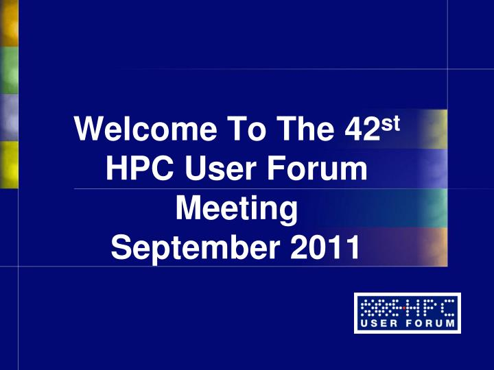 welcome to the 42 st hpc user forum meeting september 2011 n.