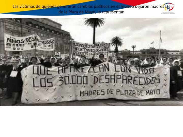 Las víctimas de quienes generaron cambios políticos en el mundo dejaron madres las de la Plaza de Mayo, lo representan