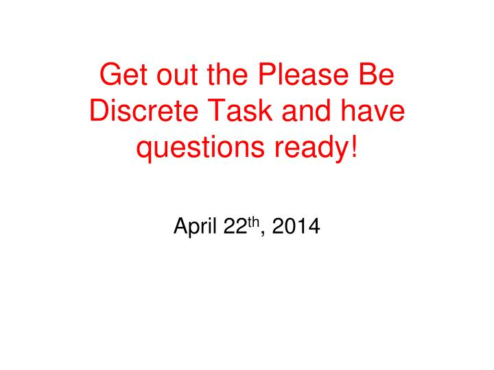 get out the please be discrete task and have questions ready