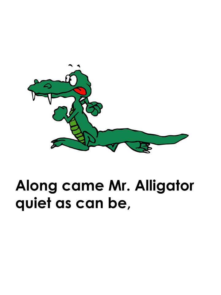 Along came Mr. Alligator quiet as can be,
