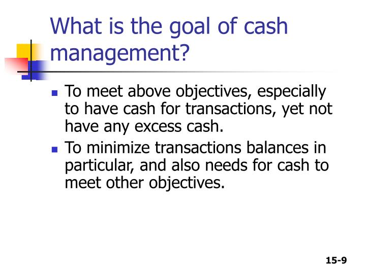 goals of cash management for a Managing cash flow for a small not because it will affect your cash flow — because it won't — but because it gives you an early goal focus on cash flow.