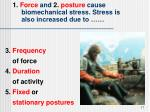 1 force and 2 posture cause biomechanical stress stress is also increased due to