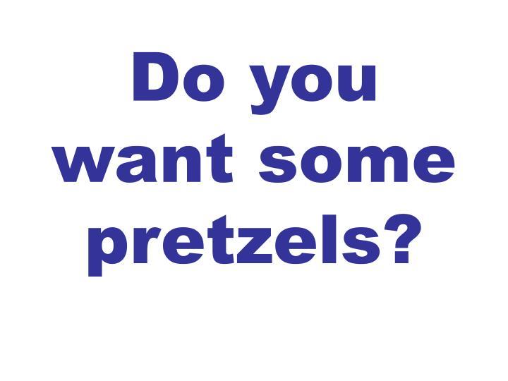 Do you want some pretzels?