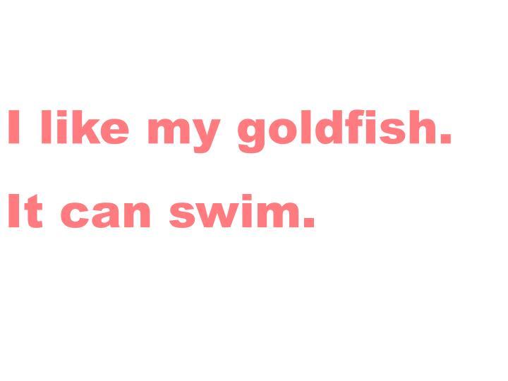 I like my goldfish.
