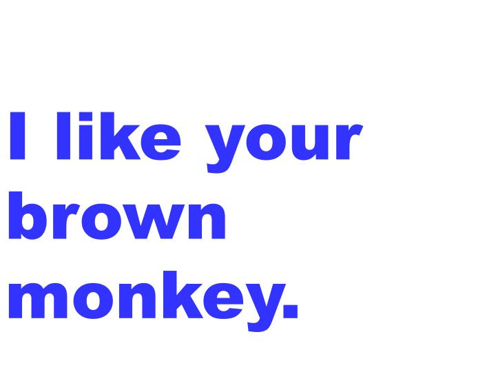 I like your brown monkey.