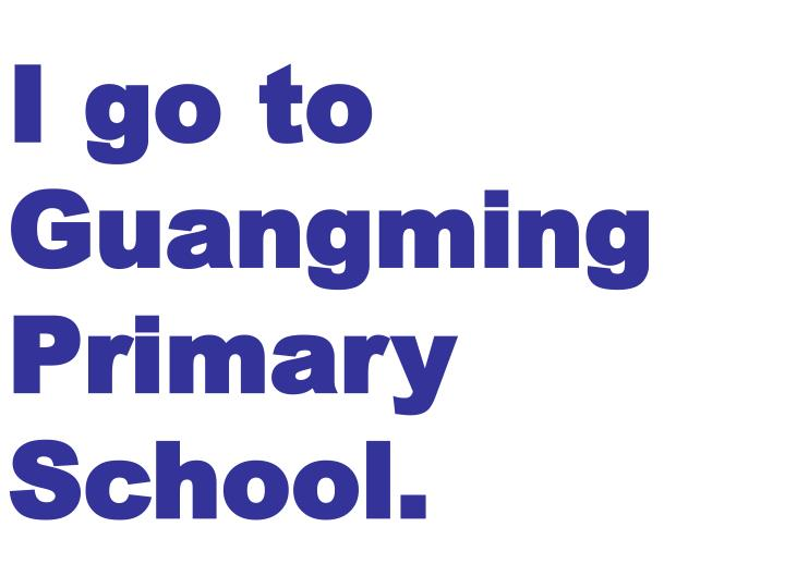 I go to Guangming Primary School.
