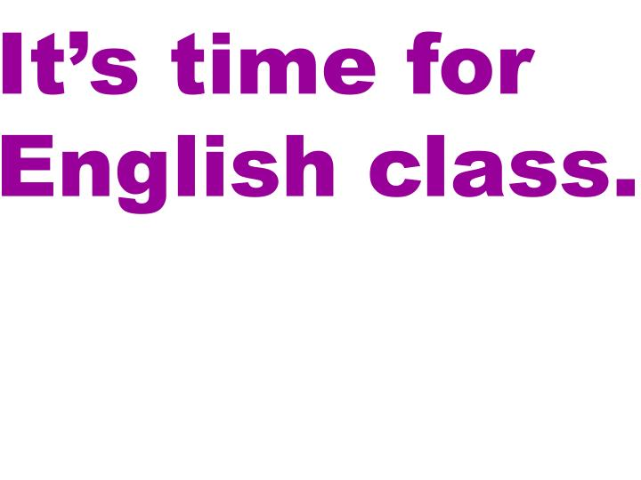 It's time for English class.