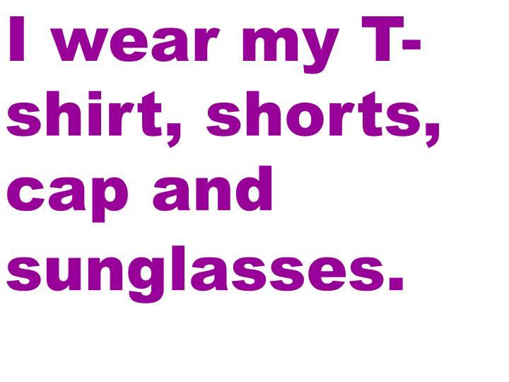 I wear my T-shirt, shorts, cap and sunglasses.