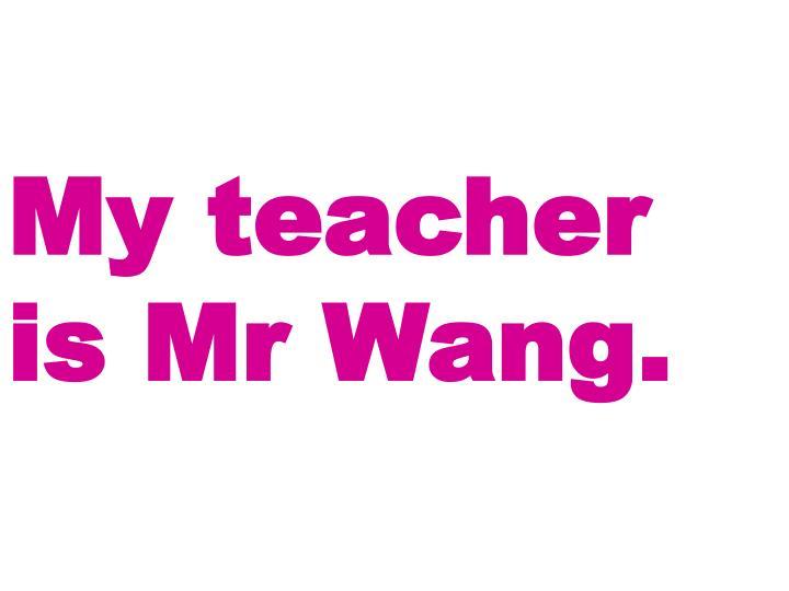 My teacher is Mr Wang.