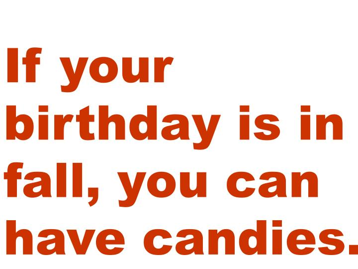 If your birthday is in fall, you can have candies.