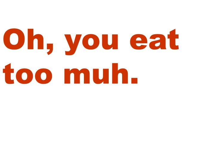 Oh, you eat too muh.