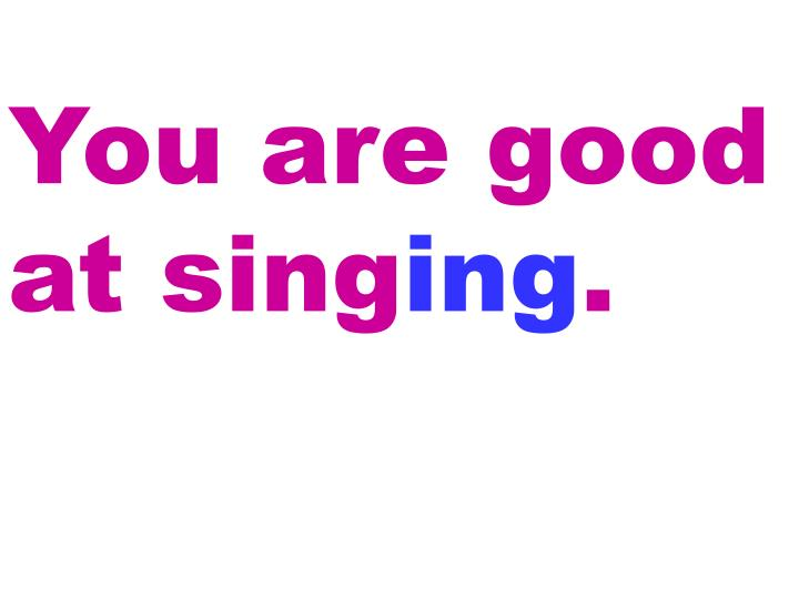 You are good at sing