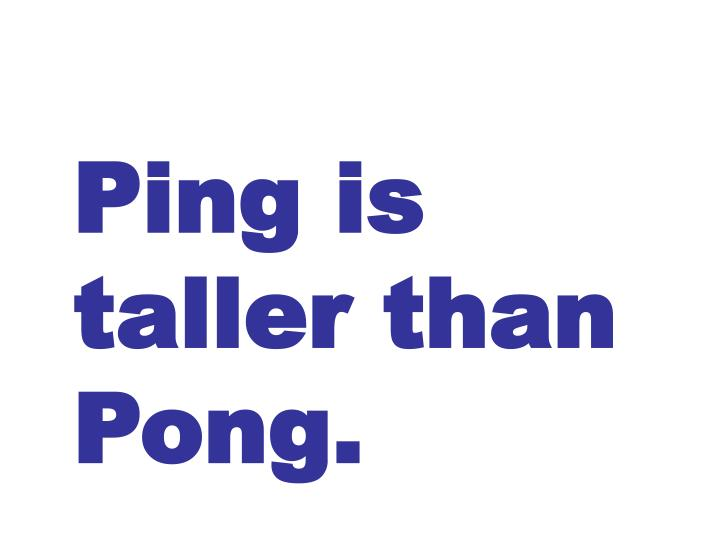 Ping is taller than Pong.