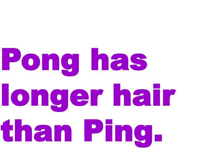 Pong has longer hair than Ping.