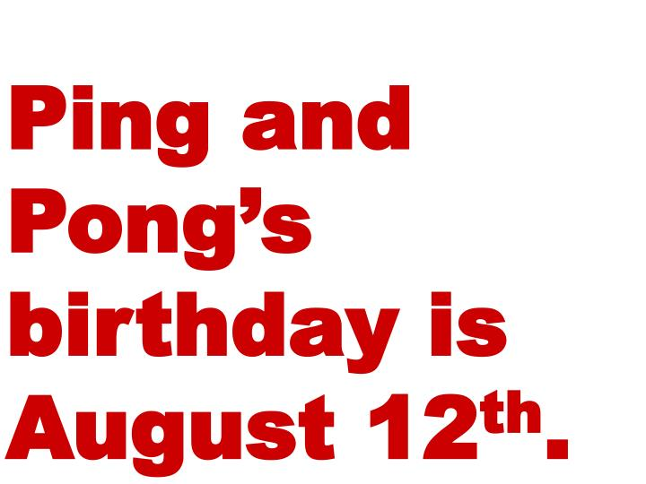 Ping and Pong's birthday is August 12