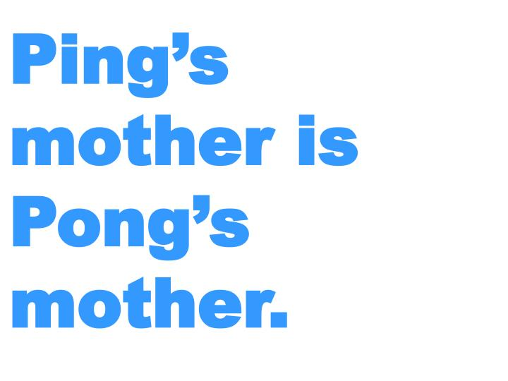 Ping's mother is Pong's mother.