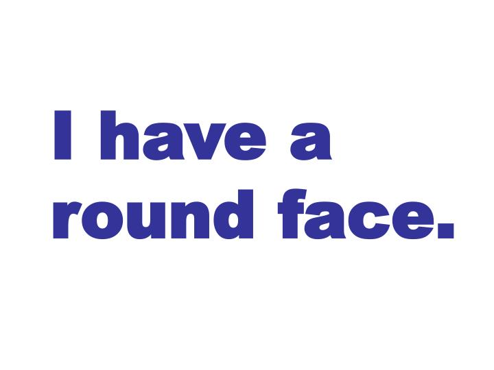 I have a round face.