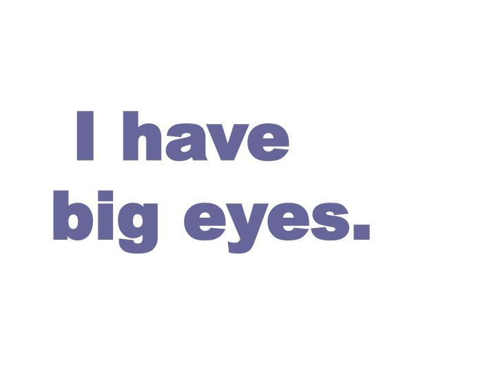 I have big eyes.