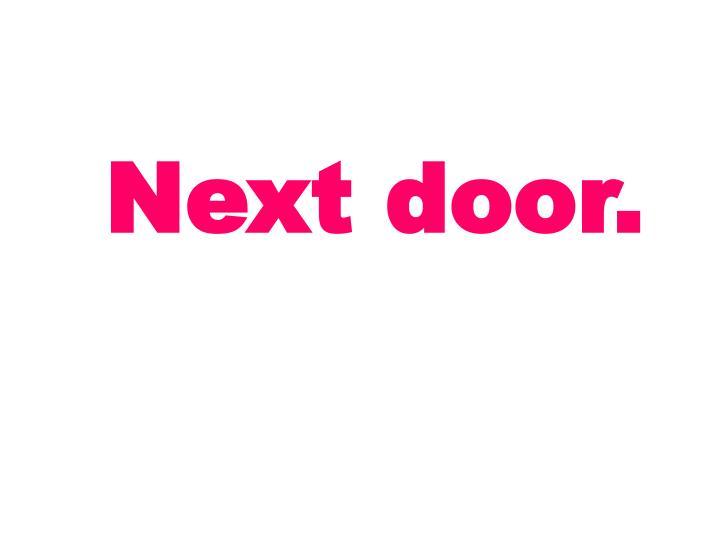 Next door.