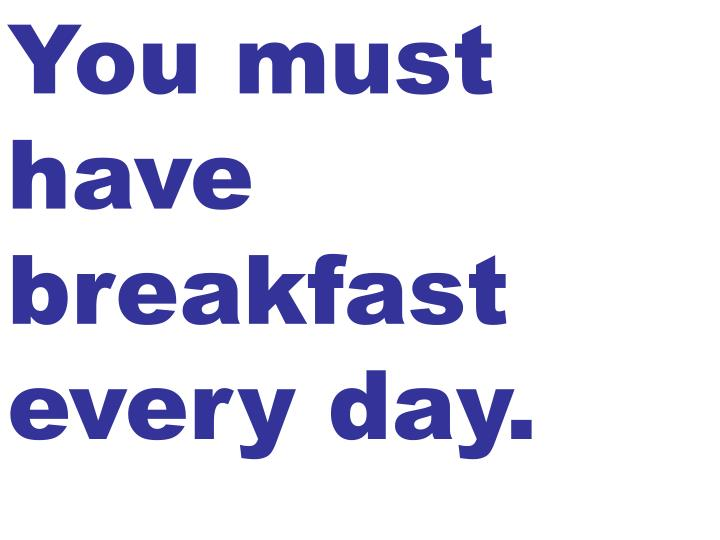 You must have breakfast every day.