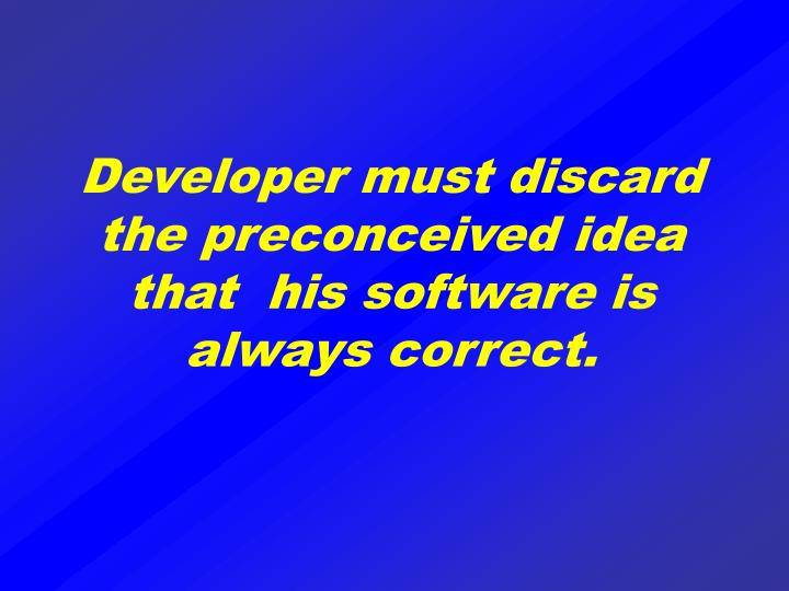 Developer must discard the preconceived idea that  his software is always correct.