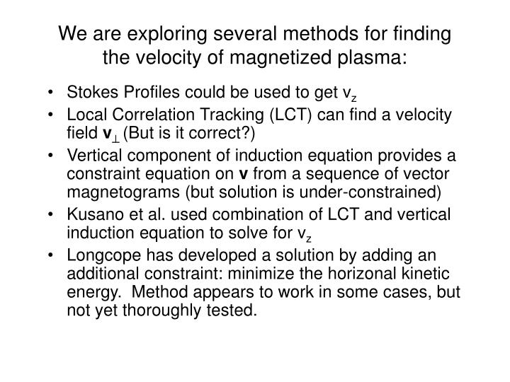 We are exploring several methods for finding the velocity of magnetized plasma: