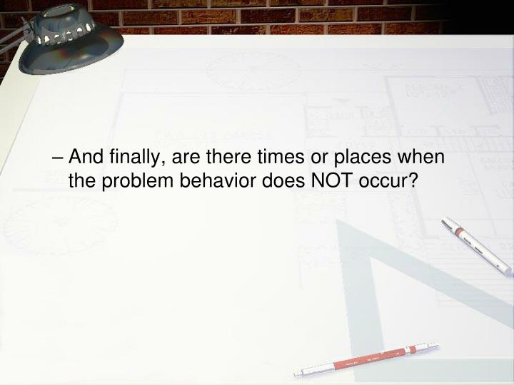 And finally, are there times or places when the problem behavior does NOT occur?