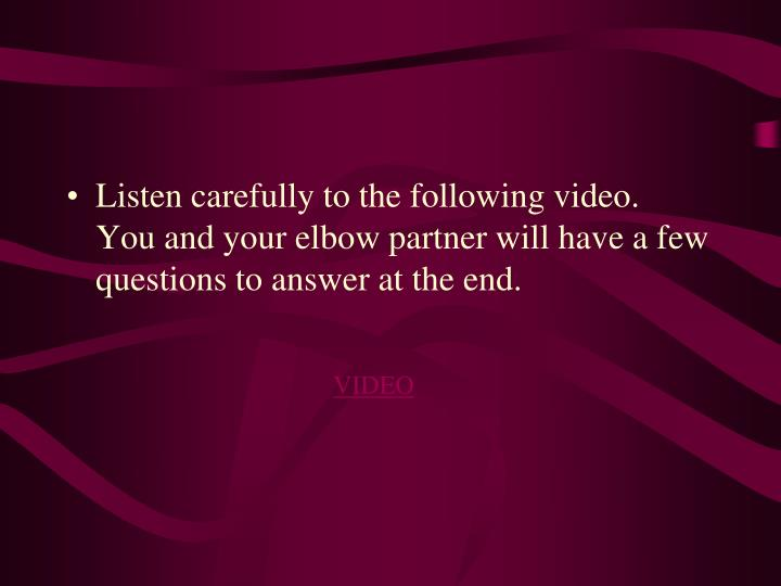 Listen carefully to the following video.  You and your elbow partner will have a few questions to answer at the end.