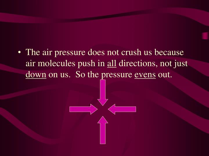 The air pressure does not crush us because air molecules push in