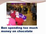ben spending too much money on chocolate