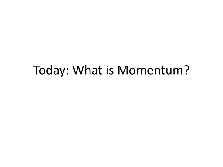 Today: What is Momentum?