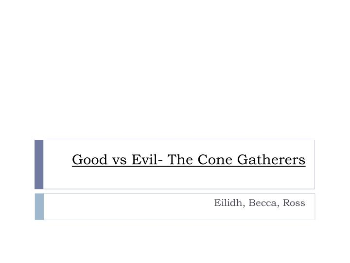 cone gatherers good vs evil essay The cone gatherers has 917 ratings and 80 reviews  this book is the worst and that's not just because i had to write essays about it  story of good vs evil .