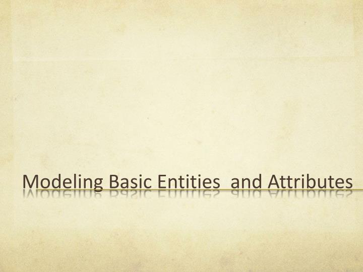 Modeling Basic Entities  and Attributes