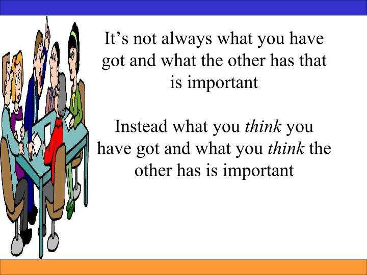 It's not always what you have got and what the other has that is important