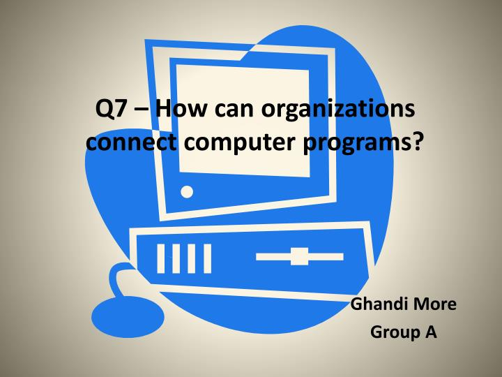 Q7 how can organizations connect computer programs