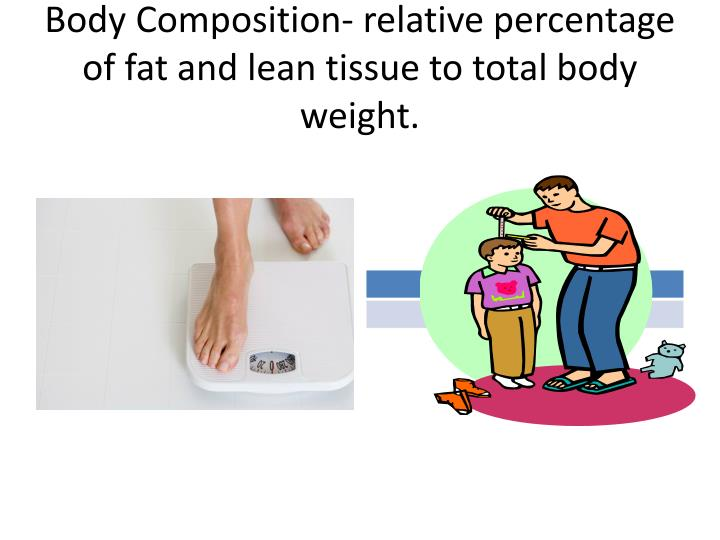 Body Composition- relative percentage of fat and lean tissue to total body weight.