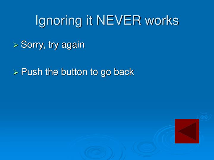 Ignoring it NEVER works