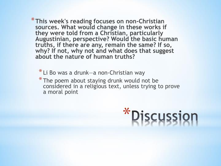 This week's reading focuses on non-Christian sources. What would change in these works if they were told from a Christian, particularly Augustinian, perspective? Would the basic human truths, if there are any, remain the same? If so, why? If not, why not and what does that suggest about the nature of human truths