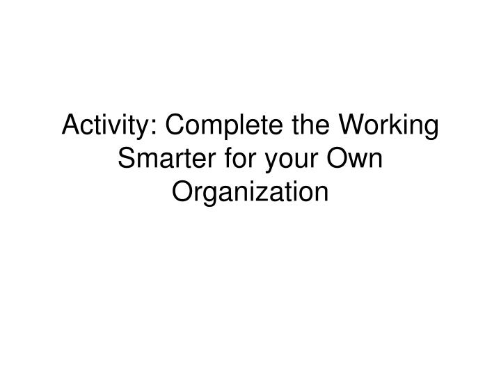 Activity: Complete the Working Smarter for your Own Organization