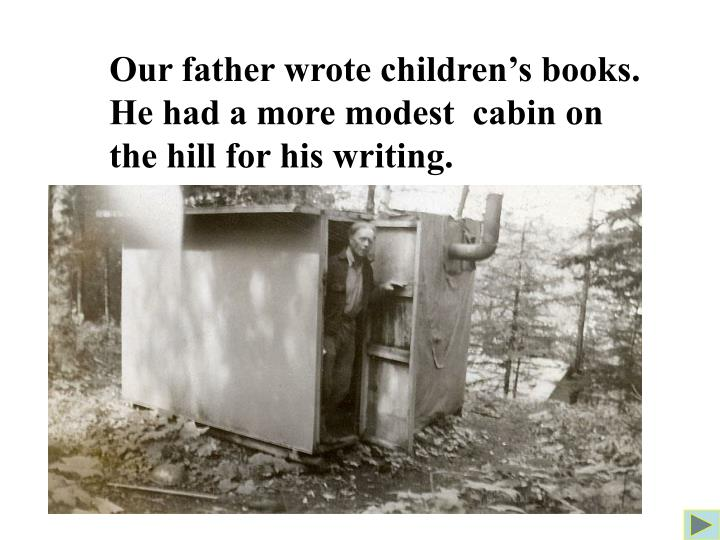 Our father wrote children's books. He had a more modest  cabin on the hill for his writing.