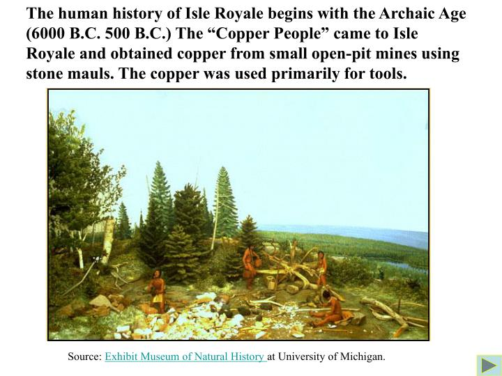 "The human history of Isle Royale begins with the Archaic Age (6000 B.C. 500 B.C.) The ""Copper People"" came to Isle Royale and obtained copper from small open-pit mines using stone mauls. The copper was used primarily for tools."