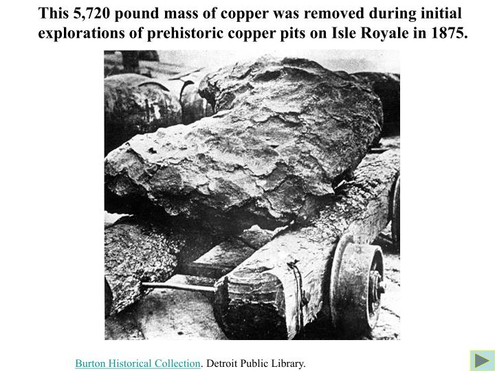 This 5,720 pound mass of copper was removed during initial