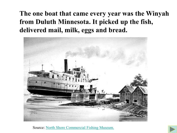 The one boat that came every year was the Winyah from Duluth Minnesota. It picked up the fish, delivered mail, milk, eggs and bread.
