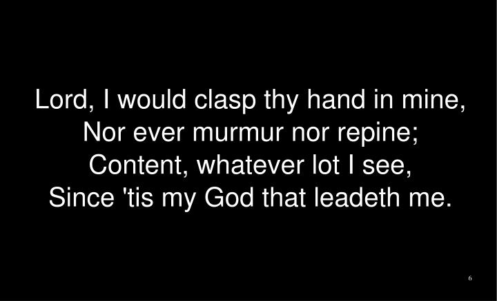 Lord, I would clasp thy hand in mine,