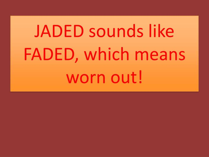 JADED sounds like FADED, which means worn out!