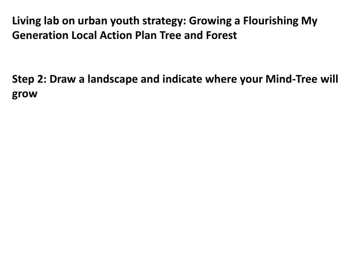 Living lab on urban youth strategy: Growing a Flourishing My Generation Local Action Plan Tree and F...